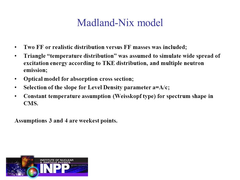 Madland-Nix model Two FF or realistic distribution versus FF masses was included; Triangle temperature distribution was assumed to simulate wide spread of excitation energy according to TKE distribution, and multiple neutron emission; Optical model for absorption cross section; Selection of the slope for Level Density parameter a=A/c; Constant temperature assumption (Weisskopf type) for spectrum shape in CMS.