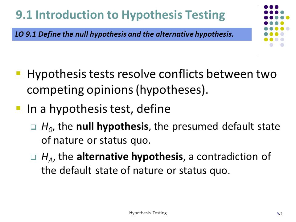 9-4 Hypothesis Testing 9.1 Introduction to Hypothesis Testing LO 9.1  In statistics we use sample information to make inferences regarding the unknown population parameters of interest.