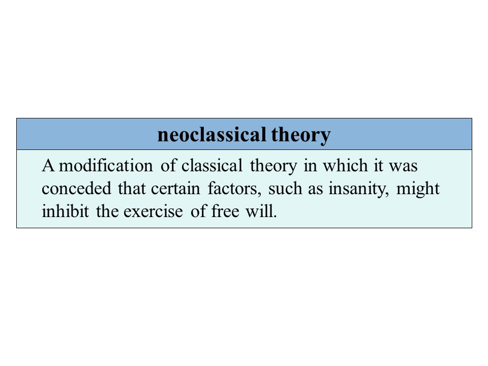 neoclassical theory A modification of classical theory in which it was conceded that certain factors, such as insanity, might inhibit the exercise of