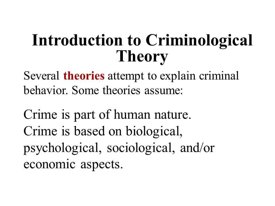 Introduction to Criminological Theory Several theories attempt to explain criminal behavior. Some theories assume: Crime is part of human nature. Crim