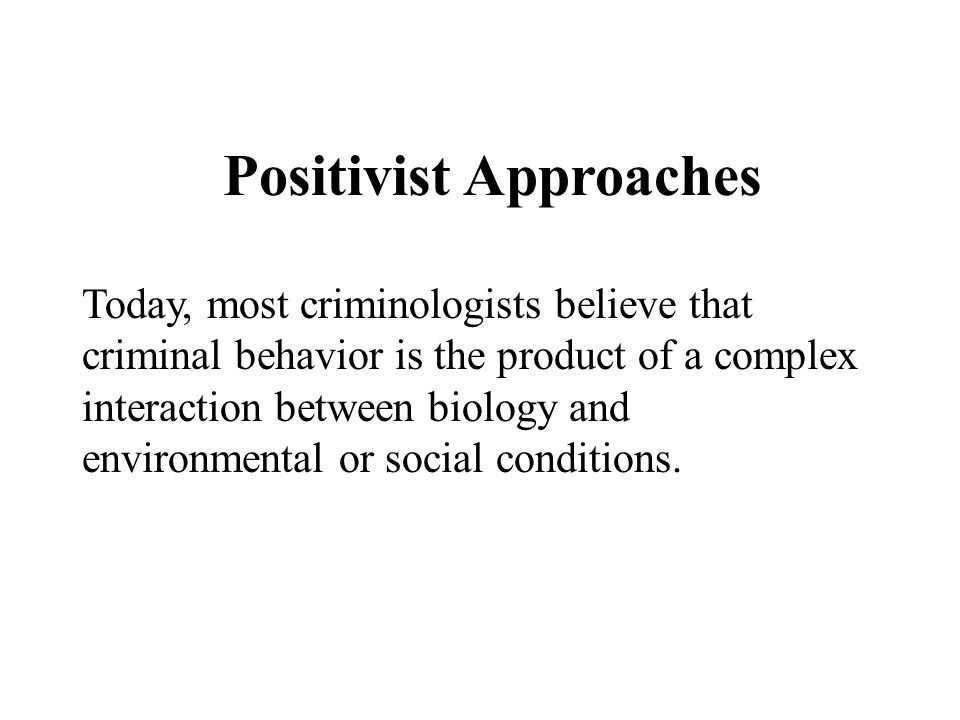 Positivist Approaches Today, most criminologists believe that criminal behavior is the product of a complex interaction between biology and environmen