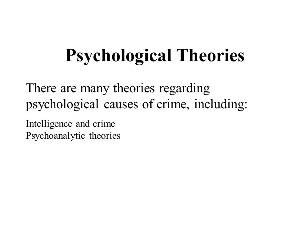 Psychological Theories There are many theories regarding psychological causes of crime, including: Intelligence and crime Psychoanalytic theories