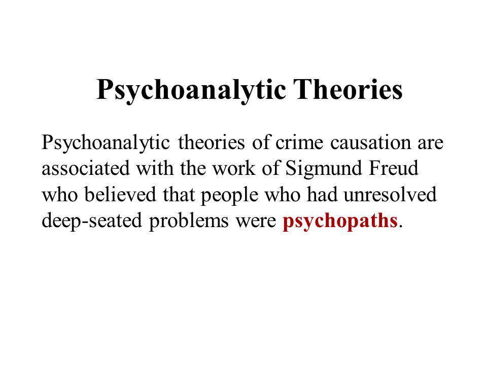 Psychoanalytic Theories Psychoanalytic theories of crime causation are associated with the work of Sigmund Freud who believed that people who had unre