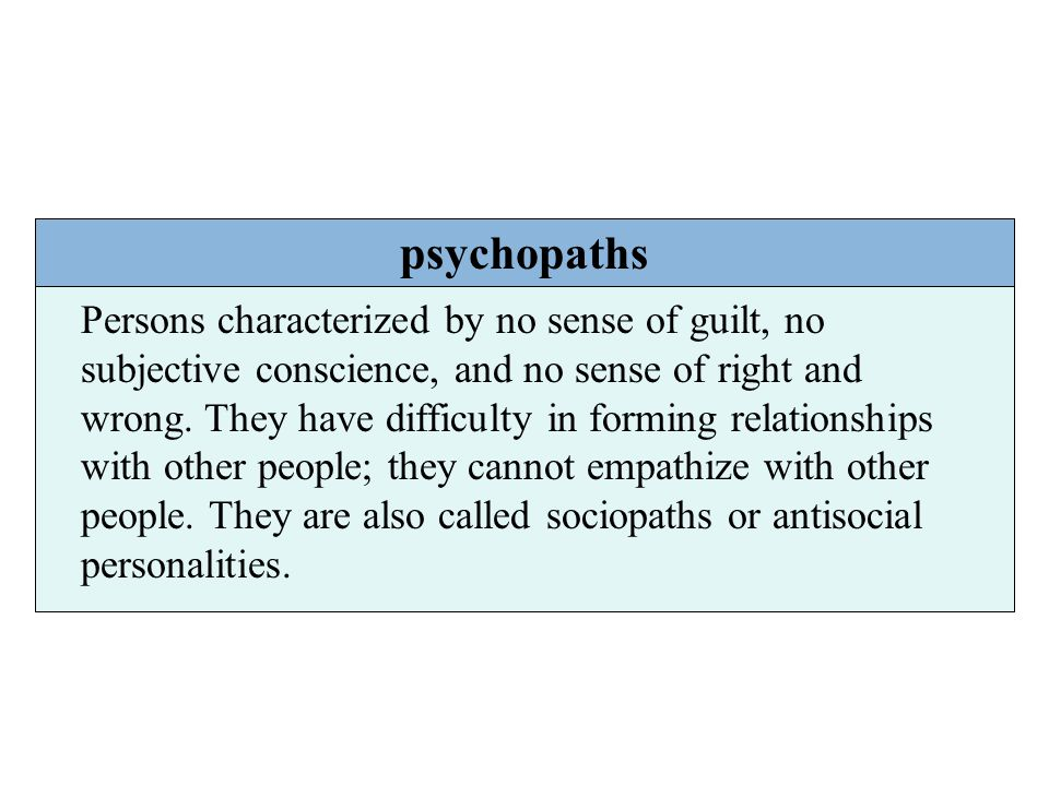 psychopaths Persons characterized by no sense of guilt, no subjective conscience, and no sense of right and wrong. They have difficulty in forming rel