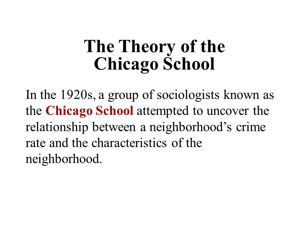 The Theory of the Chicago School In the 1920s, a group of sociologists known as the Chicago School attempted to uncover the relationship between a nei