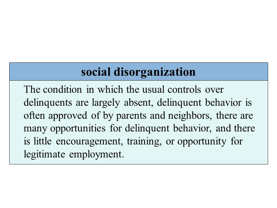 social disorganization The condition in which the usual controls over delinquents are largely absent, delinquent behavior is often approved of by pare