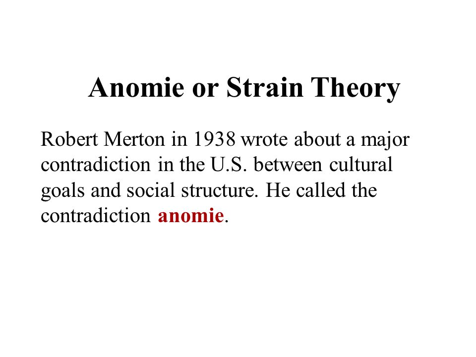 Anomie or Strain Theory Robert Merton in 1938 wrote about a major contradiction in the U.S. between cultural goals and social structure. He called the