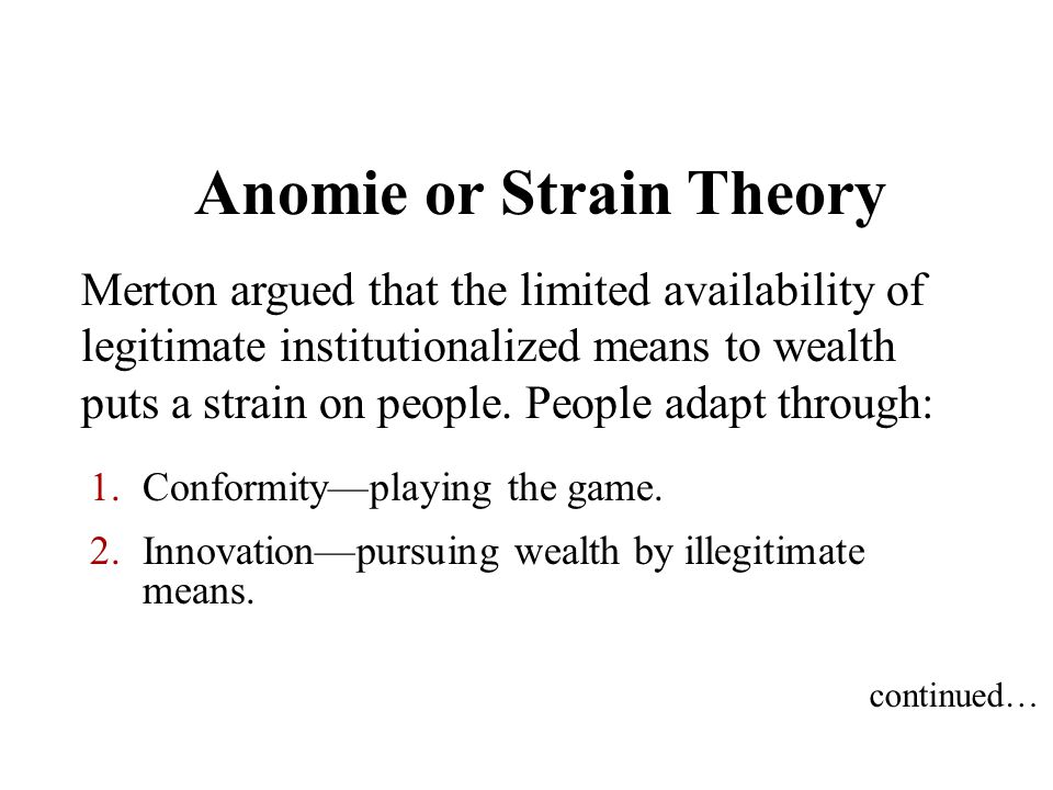 Anomie or Strain Theory Merton argued that the limited availability of legitimate institutionalized means to wealth puts a strain on people. People ad