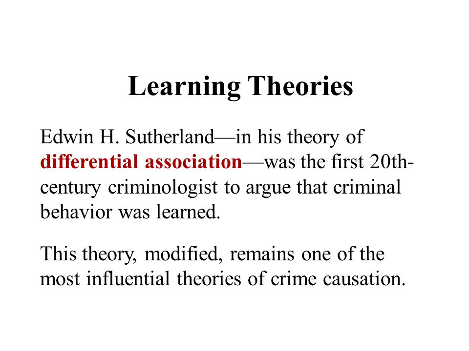 Learning Theories Edwin H. Sutherland—in his theory of differential association—was the first 20th- century criminologist to argue that criminal behav