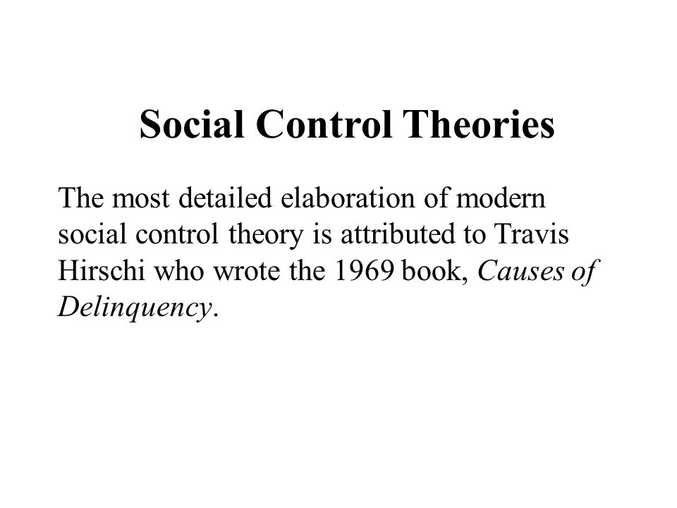 Social Control Theories The most detailed elaboration of modern social control theory is attributed to Travis Hirschi who wrote the 1969 book, Causes