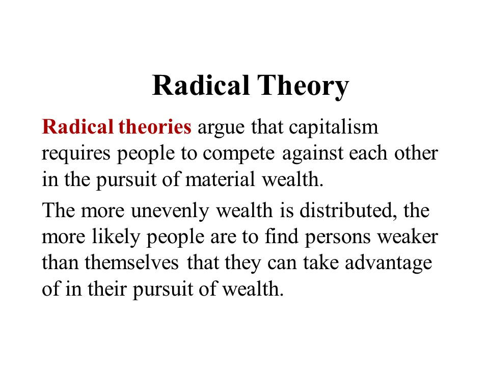 Radical Theory Radical theories argue that capitalism requires people to compete against each other in the pursuit of material wealth. The more uneven