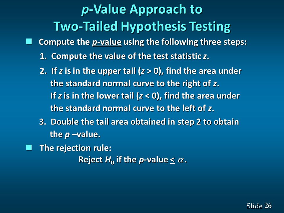 26 Slide p-Value Approach to Two-Tailed Hypothesis Testing The rejection rule: The rejection rule: Reject H 0 if the p-value < .