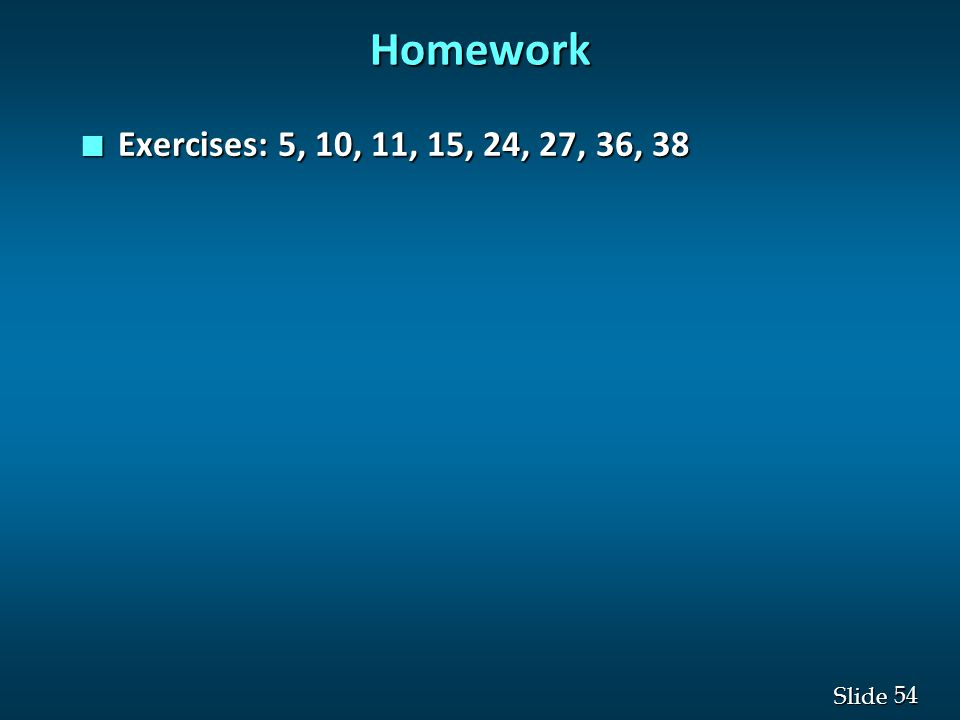 54 Slide Homework n Exercises: 5, 10, 11, 15, 24, 27, 36, 38