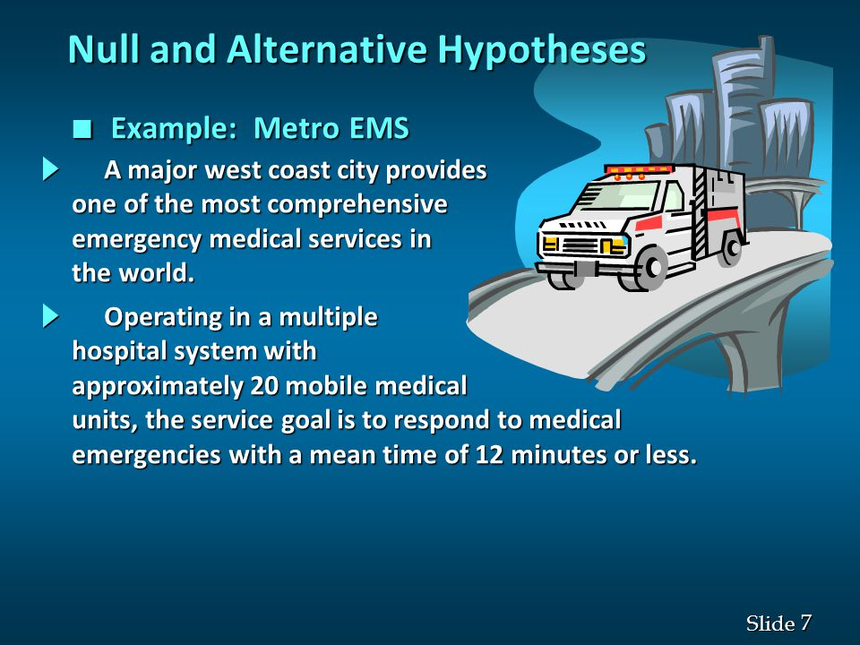 7 7 Slide n Example: Metro EMS Null and Alternative Hypotheses Operating in a multiple Operating in a multiple hospital system with approximately 20 mobile medical units, the service goal is to respond to medical emergencies with a mean time of 12 minutes or less.