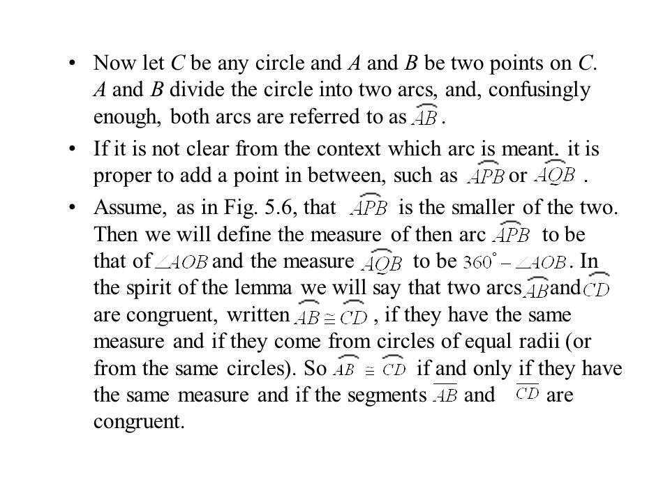 Now let C be any circle and A and B be two points on C. A and B divide the circle into two arcs, and, confusingly enough, both arcs are referred to as