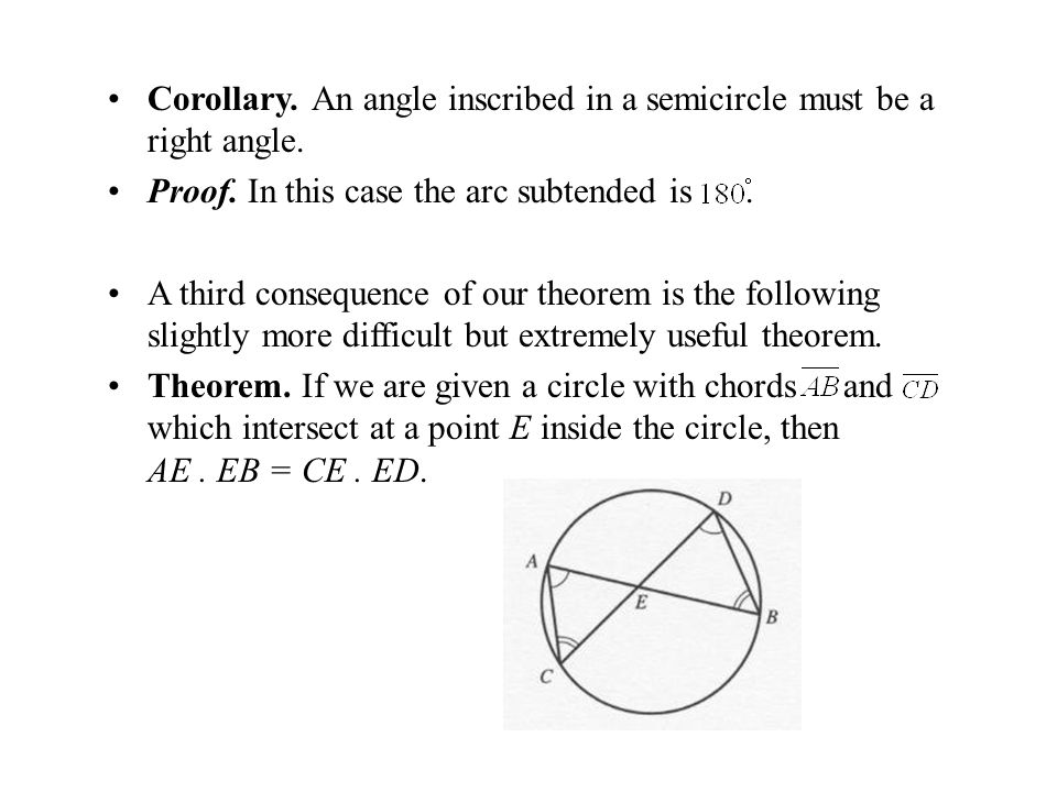 Corollary. An angle inscribed in a semicircle must be a right angle. Proof. In this case the arc subtended is. A third consequence of our theorem is t