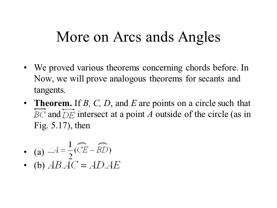 More on Arcs ands Angles We proved various theorems concerning chords before. In Now, we will prove analogous theorems for secants and tangents. Theor