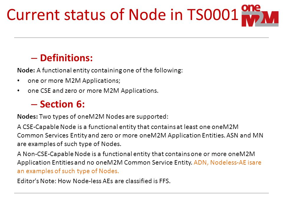 Current status of Node in TS0001 – Definitions: Node: A functional entity containing one of the following: one or more M2M Applications; one CSE and zero or more M2M Applications.