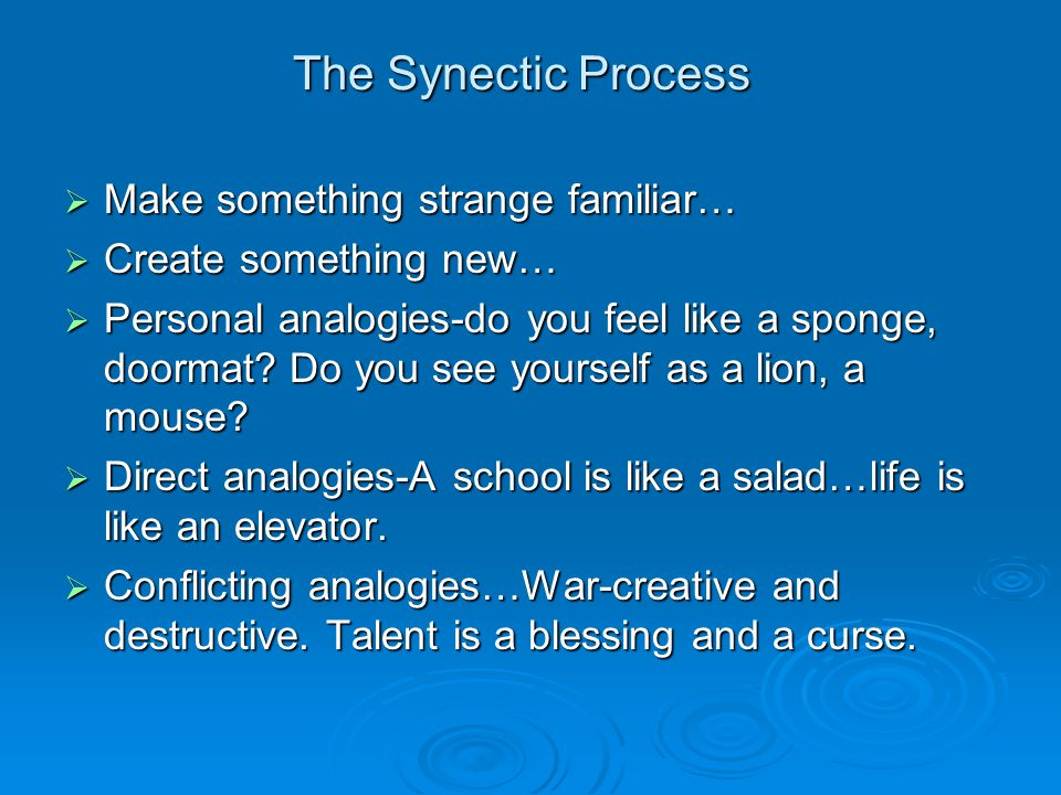 The Synectic Process  Make something strange familiar…  Create something new…  Personal analogies-do you feel like a sponge, doormat? Do you see yo