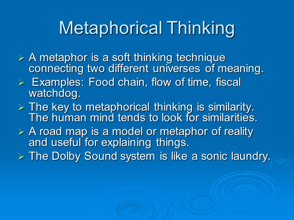 Metaphorical Thinking  A metaphor is a soft thinking technique connecting two different universes of meaning.  Examples: Food chain, flow of time, f