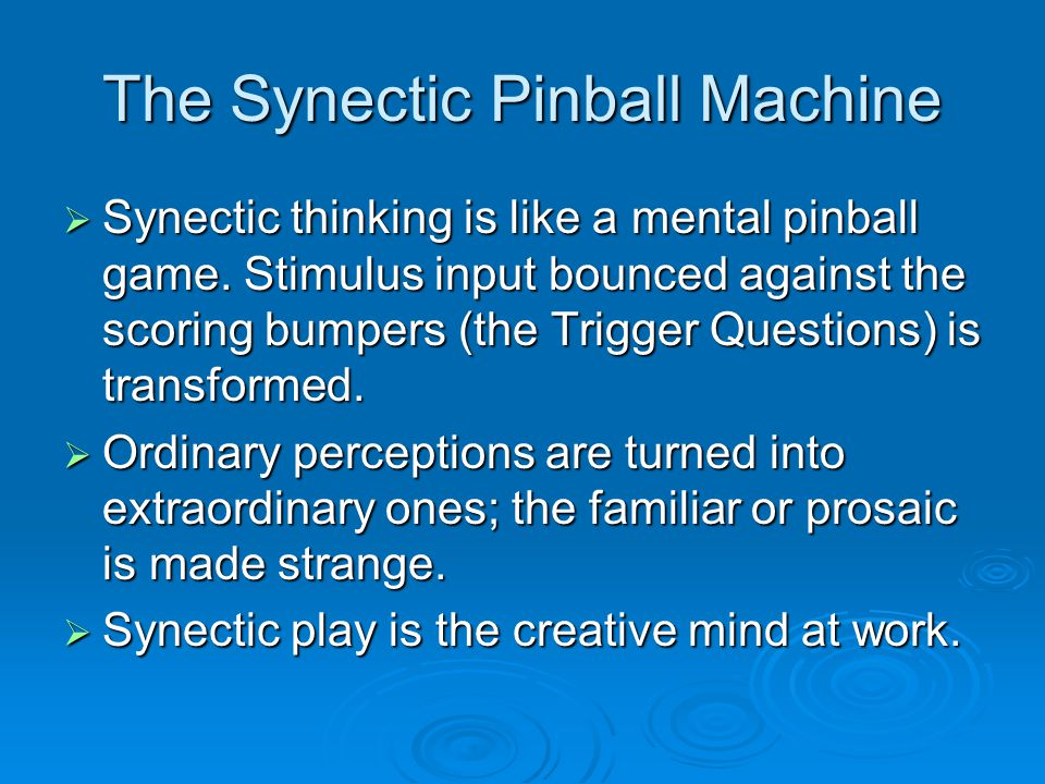 The Synectic Pinball Machine  Synectic thinking is like a mental pinball game. Stimulus input bounced against the scoring bumpers (the Trigger Questi