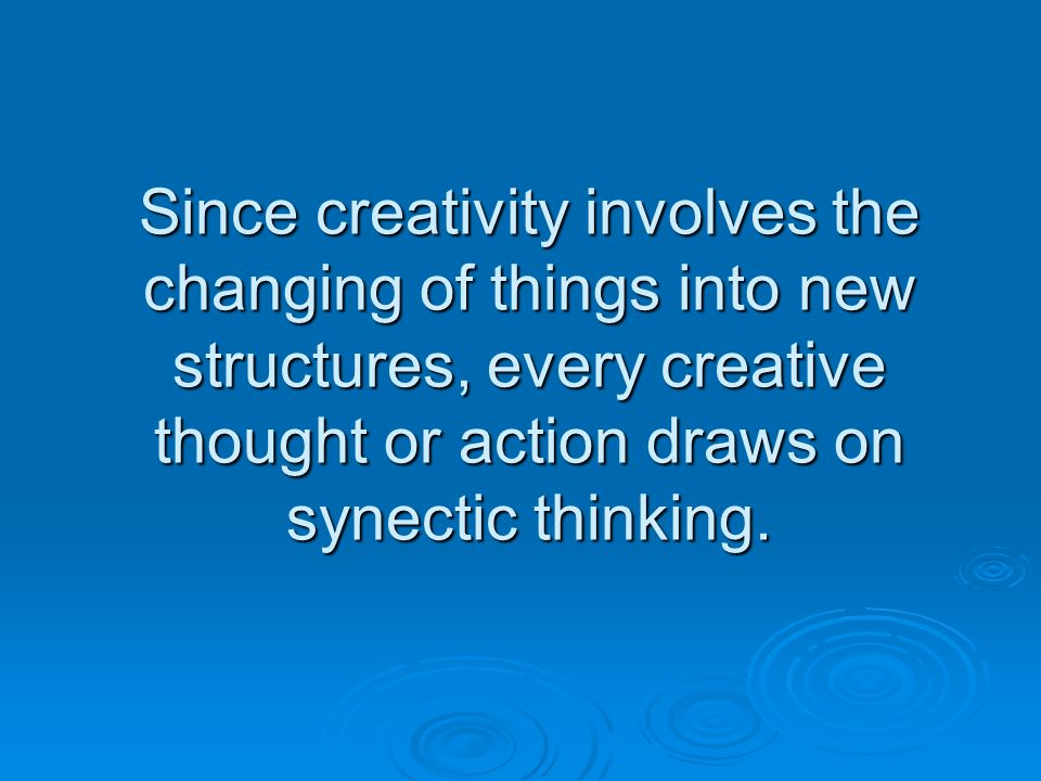 Since creativity involves the changing of things into new structures, every creative thought or action draws on synectic thinking.