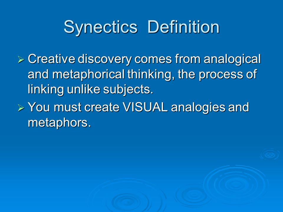 Synectics Definition  Creative discovery comes from analogical and metaphorical thinking, the process of linking unlike subjects.  You must create V