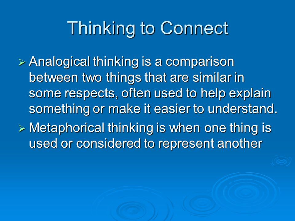 Thinking to Connect  Analogical thinking is a comparison between two things that are similar in some respects, often used to help explain something o