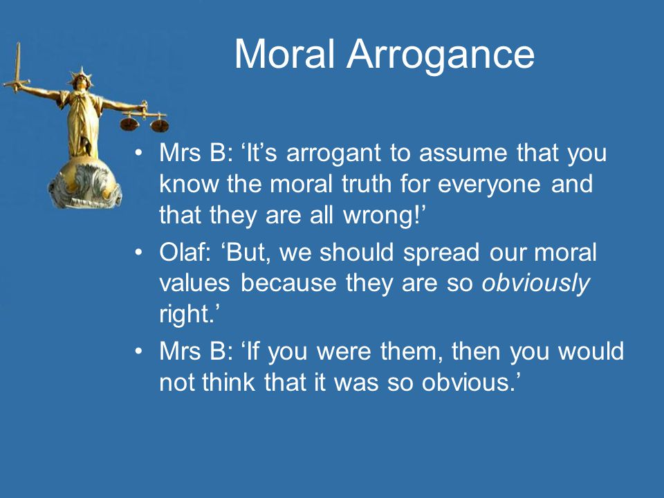 Moral Arrogance Mrs B: 'It's arrogant to assume that you know the moral truth for everyone and that they are all wrong!' Olaf: 'But, we should spread