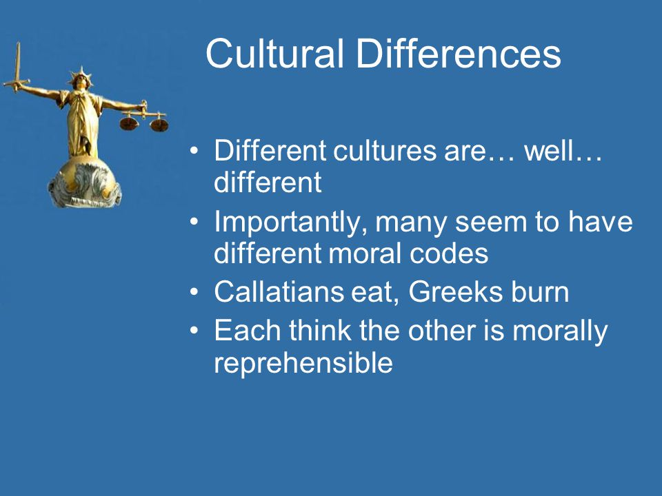 Cultural Differences Different cultures are… well… different Importantly, many seem to have different moral codes Callatians eat, Greeks burn Each thi