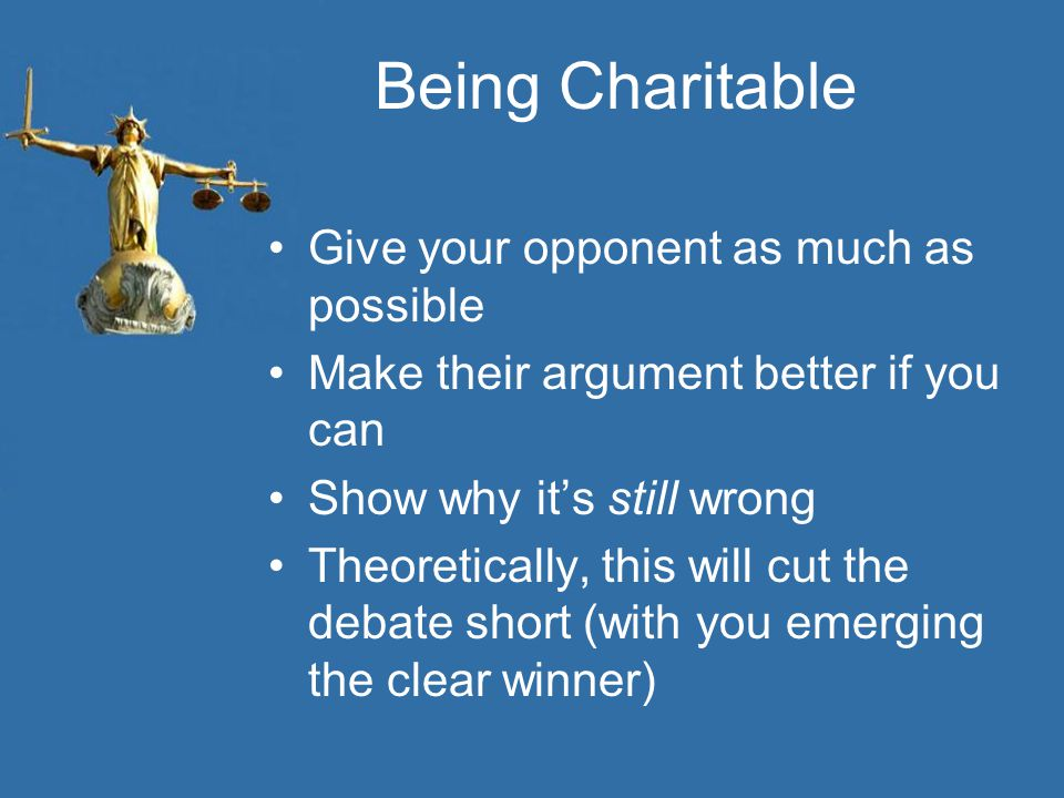 Being Charitable Give your opponent as much as possible Make their argument better if you can Show why it's still wrong Theoretically, this will cut t