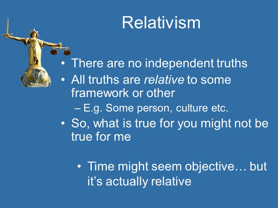 Relativism There are no independent truths All truths are relative to some framework or other –E.g. Some person, culture etc. So, what is true for you