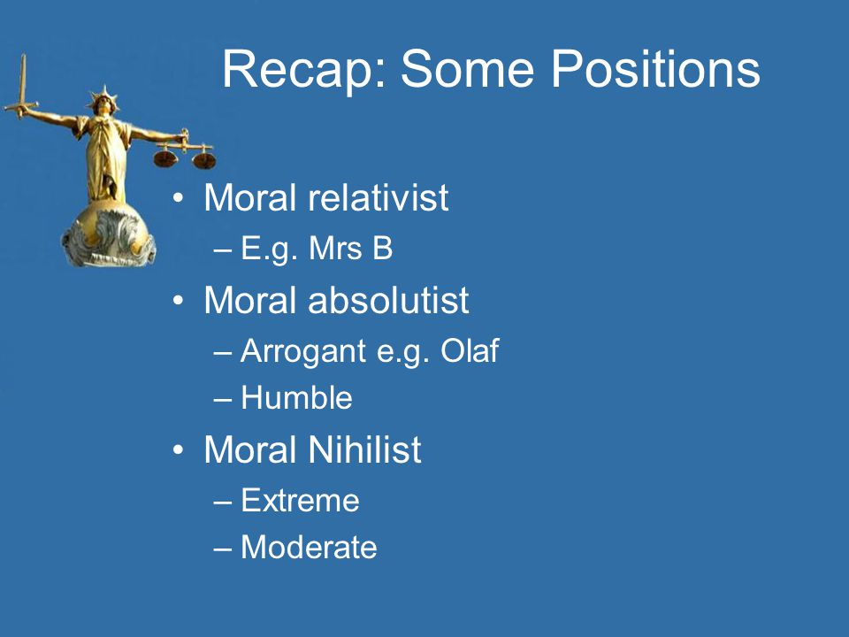 Recap: Some Positions Moral relativist –E.g. Mrs B Moral absolutist –Arrogant e.g. Olaf –Humble Moral Nihilist –Extreme –Moderate