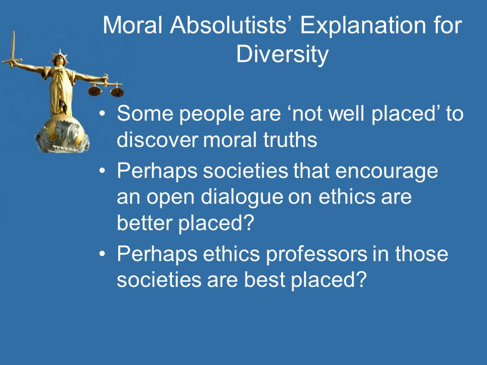 Moral Absolutists' Explanation for Diversity Some people are 'not well placed' to discover moral truths Perhaps societies that encourage an open dialo