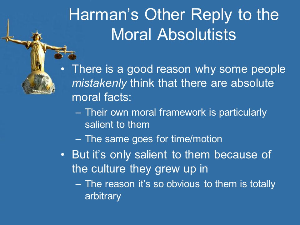 Harman's Other Reply to the Moral Absolutists There is a good reason why some people mistakenly think that there are absolute moral facts: –Their own