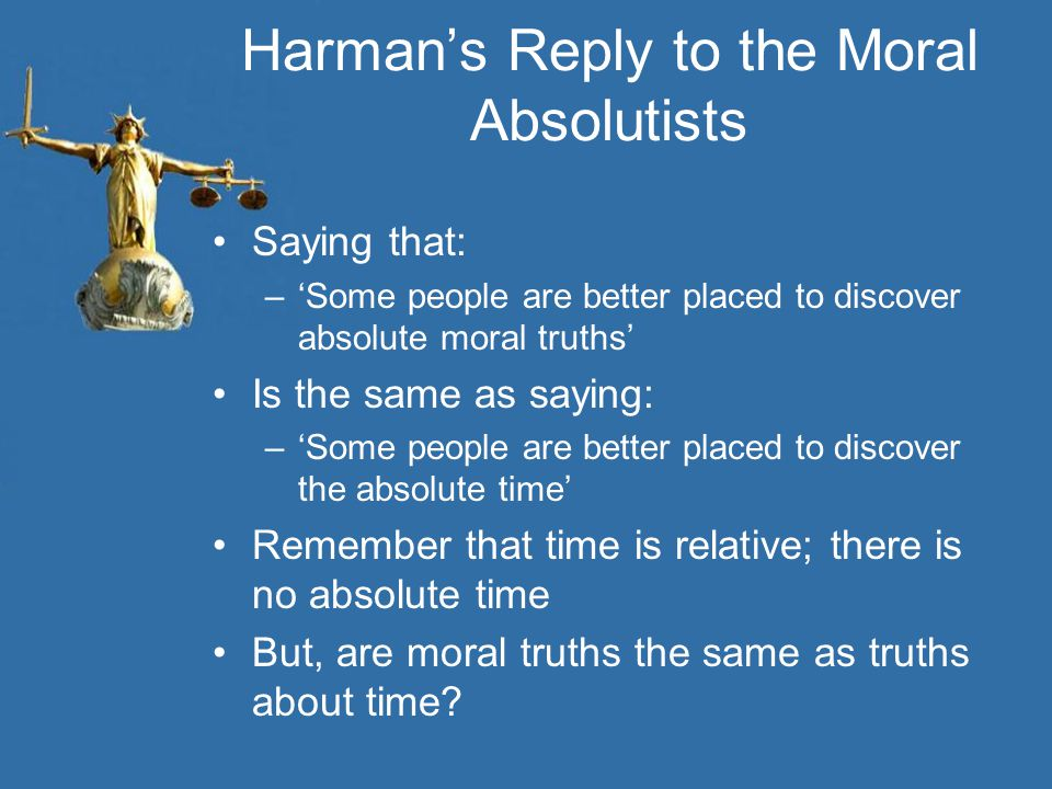 Harman's Reply to the Moral Absolutists Saying that: –'Some people are better placed to discover absolute moral truths' Is the same as saying: –'Some