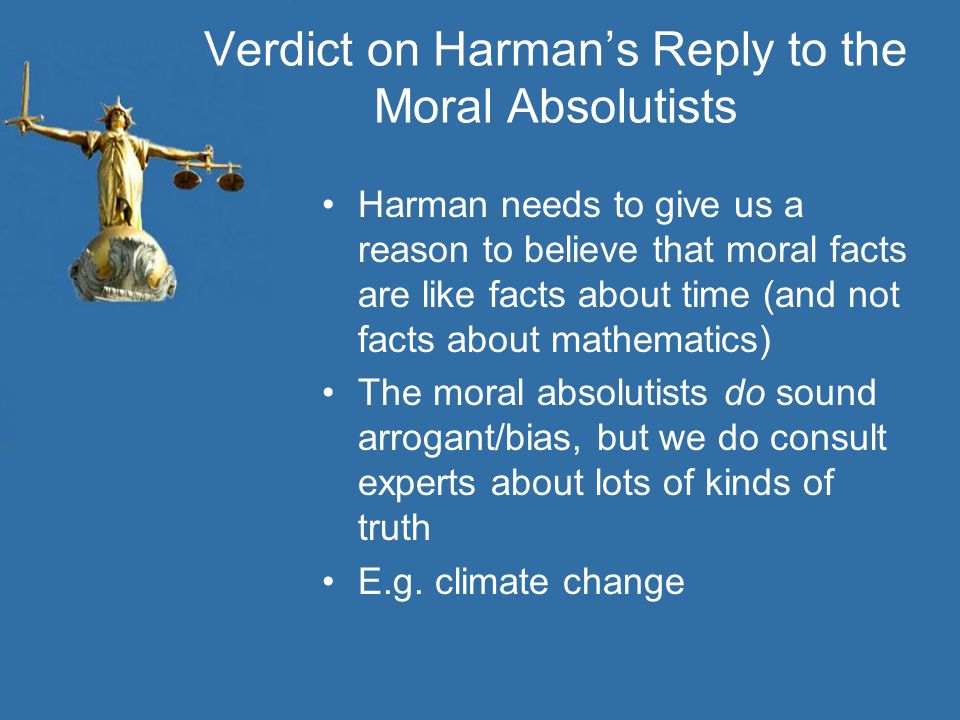 Verdict on Harman's Reply to the Moral Absolutists Harman needs to give us a reason to believe that moral facts are like facts about time (and not fac