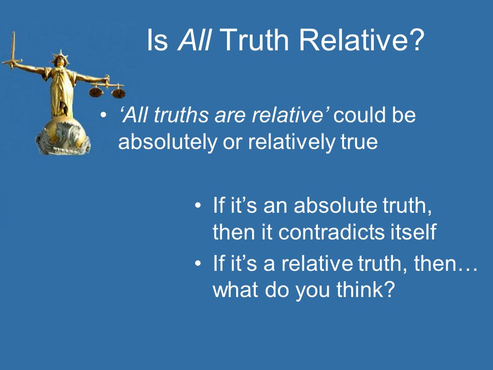 Is All Truth Relative? 'All truths are relative' could be absolutely or relatively true If it's an absolute truth, then it contradicts itself If it's