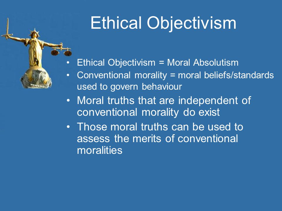 Ethical Objectivism Ethical Objectivism = Moral Absolutism Conventional morality = moral beliefs/standards used to govern behaviour Moral truths that