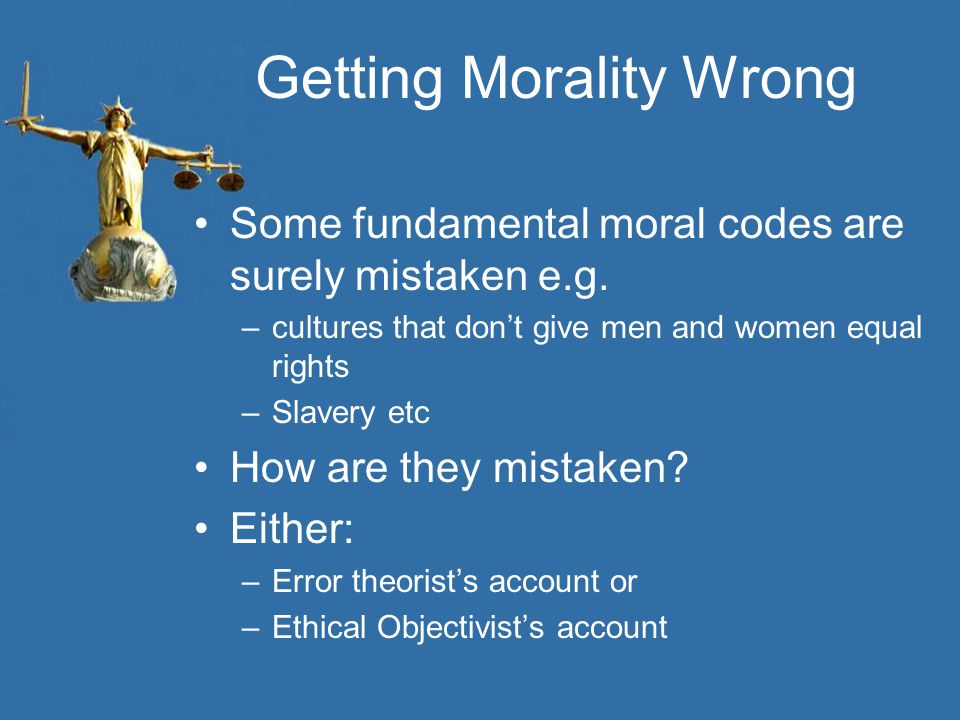 Getting Morality Wrong Some fundamental moral codes are surely mistaken e.g. –cultures that don't give men and women equal rights –Slavery etc How are