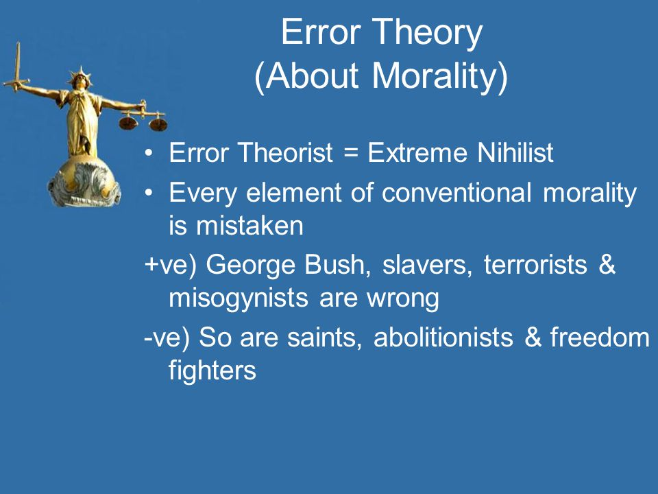Error Theory (About Morality) Error Theorist = Extreme Nihilist Every element of conventional morality is mistaken +ve) George Bush, slavers, terroris