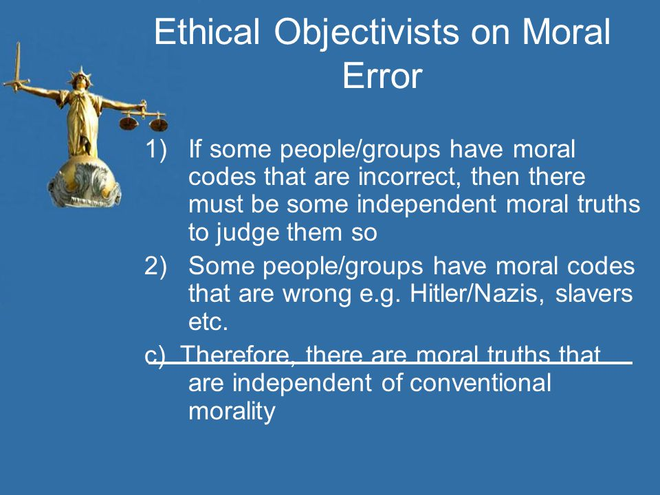 Ethical Objectivists on Moral Error 1)If some people/groups have moral codes that are incorrect, then there must be some independent moral truths to j