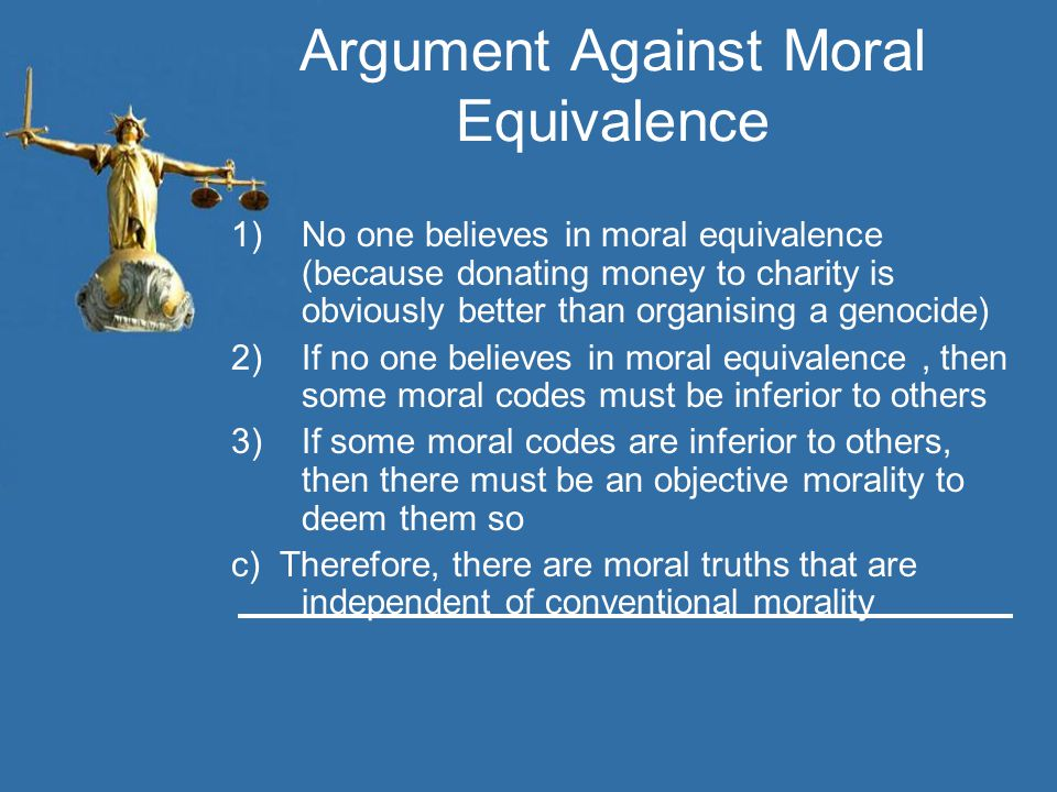 Argument Against Moral Equivalence 1)No one believes in moral equivalence (because donating money to charity is obviously better than organising a gen