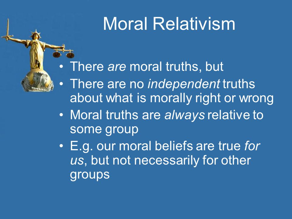 Lessons from Cultural Relativism It reminds us about cultural differences –and helps us to examine the peculiar cultural rules we follow –Which may well be arbitrary (not morally right or wrong) Be open-minded –Some of your moral beliefs are probably based on cultural influences during your upbringing