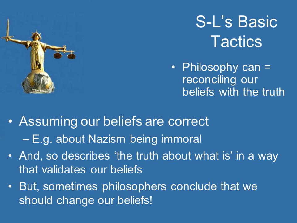 S-L's Basic Tactics Philosophy can = reconciling our beliefs with the truth Assuming our beliefs are correct –E.g. about Nazism being immoral And, so