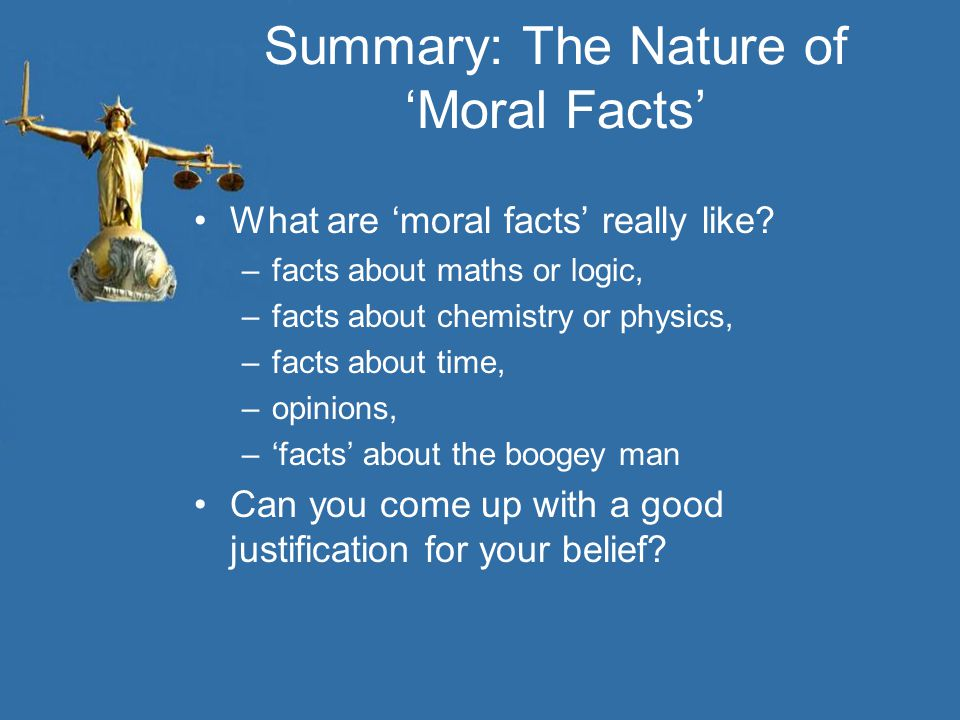 Summary: The Nature of 'Moral Facts' What are 'moral facts' really like? –facts about maths or logic, –facts about chemistry or physics, –facts about