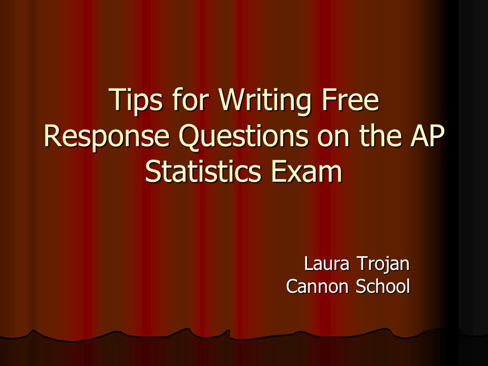 Tips for Writing Free Response Questions on the AP Statistics Exam Laura Trojan Cannon School