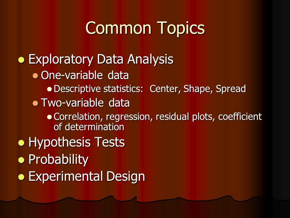 Common Topics Exploratory Data Analysis Exploratory Data Analysis One-variable data One-variable data Descriptive statistics: Center, Shape, Spread De