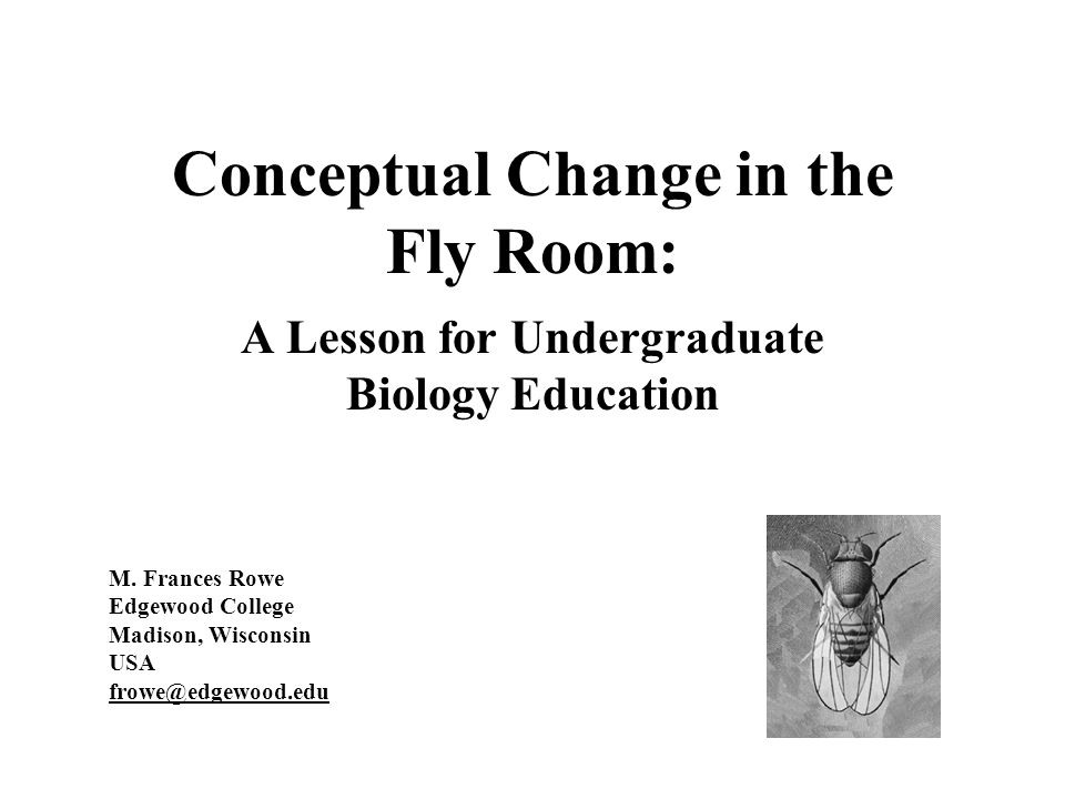 Conceptual Change in the Fly Room: A Lesson for Undergraduate Biology Education M.