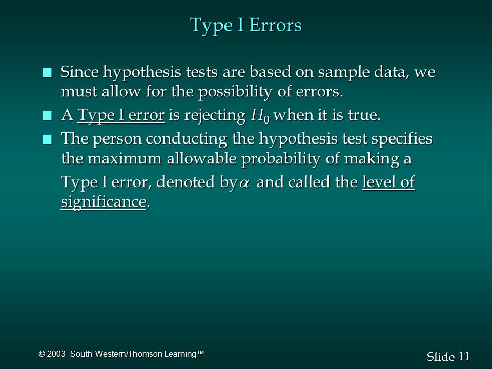 11 Slide © 2003 South-Western/Thomson Learning™ Type I Errors n Since hypothesis tests are based on sample data, we must allow for the possibility of errors.